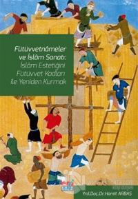 Fütüvvetnameler ve İslam Sanatı: İslam Estetiğini Fütüvvet Kodları ile Yeniden Kurmak